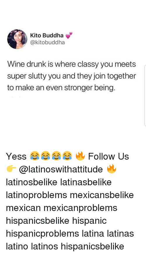 Buddha: Kito Buddha  @kitobuddha  Wine drunk is where classy you meets  super slutty you and they join together  to make an even stronger being Yess 😂😂😂😂 🔥 Follow Us 👉 @latinoswithattitude 🔥 latinosbelike latinasbelike latinoproblems mexicansbelike mexican mexicanproblems hispanicsbelike hispanic hispanicproblems latina latinas latino latinos hispanicsbelike