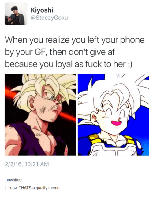 You Loyal: Kiyoshi  asteezy Goku  When you realize you left your phone  by your GF, then don't give af  because you loyal as fuck to her  2/2/16, 10:21 AM  nowhites  l now THATS a quality meme