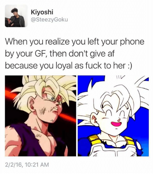 You Loyal: Kiyoshi  @SteezyGoku  When you realize you left your phone  by your GF, then don't give af  because you loyal as fuck to her :)  2/2/16, 10:21 AM