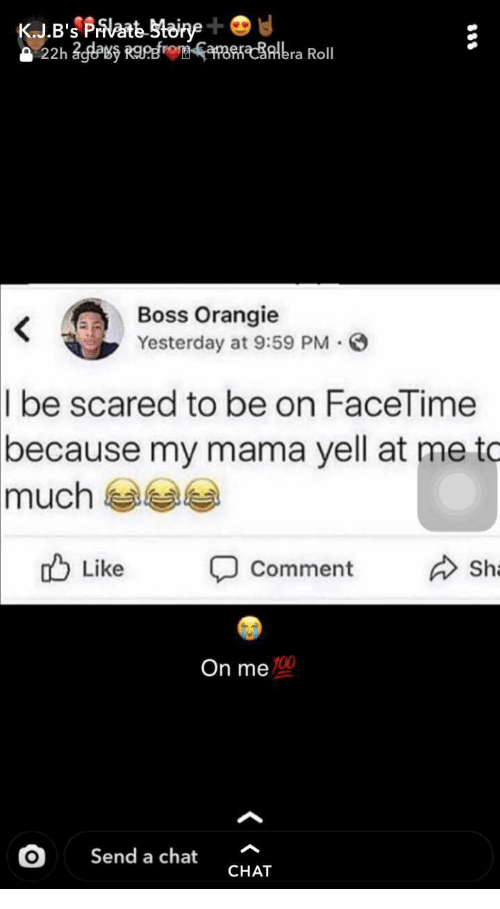 Facetime, Chat, and Mama: KJ.B's Pate toine+  22h 2gas RaRfroaerlbra Roll  Boss Orangie  Yesterday at 9:59 PM  .  I be scared to be on FaceTime  because my mama yell at me to  much  Like  Sh  Comment  On me  Send a chat  CHAT
