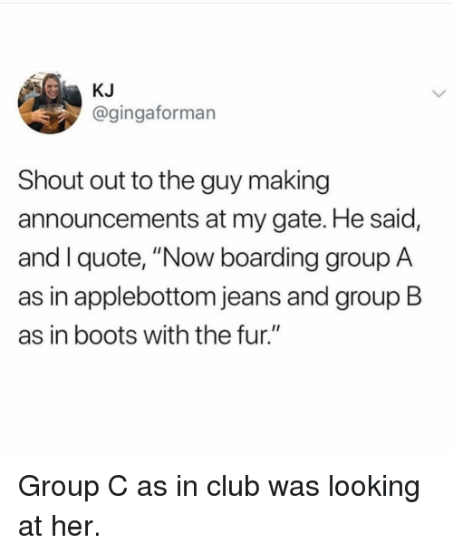 "Club, Boots, and Girl Memes: KJ  @gingaforman  Shout out to the guy making  announcements at my gate. He said,  and I quote, ""Now boarding group A  as in applebottom jeans and group B  as in boots with the fur."" Group C as in club was looking at her."