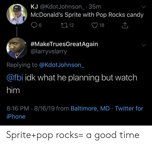 Baltimore: KJ @KdotJohnson_ 35m  McDonald's Sprite with Pop Rocks candy  L12  6  18  #MakeTruesGreatAgain  @larryvslarry  Replying to @KdotJohnson_  @fbi idk what he planning but watch  him  8:16 PM 8/16/19 from Baltimore, MD Twitter for  iPhone Sprite+pop rocks= a good time