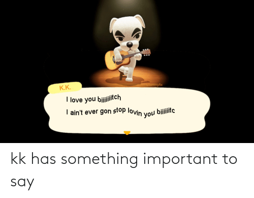 say: kk has something important to say