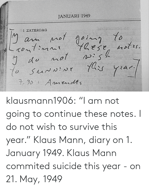 "Do Not: klausmann1906:  ""I am not going to continue these notes. I do not wish to survive this year."" Klaus Mann, diary on 1. January 1949. Klaus Mann commited suicide this year - on 21. May, 1949"