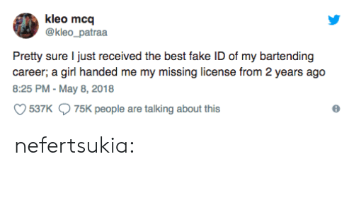 Fake, Tumblr, and Best: kleo mcq  @kleo_patraa  Pretty sure I just received the best fake ID of my bartending  career; a girl handed me my missing license from 2 years ago  8:25 PM - May 8, 2018  537K  75K people are talking about this nefertsukia: