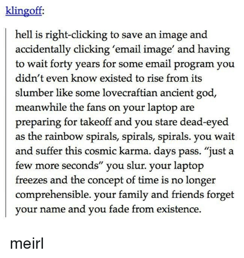 """Family, Friends, and God: klingoff  hell is right-clicking to save an image and  accidentally clicking 'email image' and having  to wait forty years for some email program you  didn't even know existed to rise from its  slumber like some lovecraftian ancient god  meanwhile the fans on your laptop are  preparing for takeoff and you stare dead-eyed  as the rainbow spirals, spirals, spirals. you wait  and suffer this cosmic karma. days pass. """"just a  few more seconds"""" you slur. your laptop  freezes and the concept of time is no longer  comprehensible. your family and friends forget  vour name and vou fade from existence, meirl"""