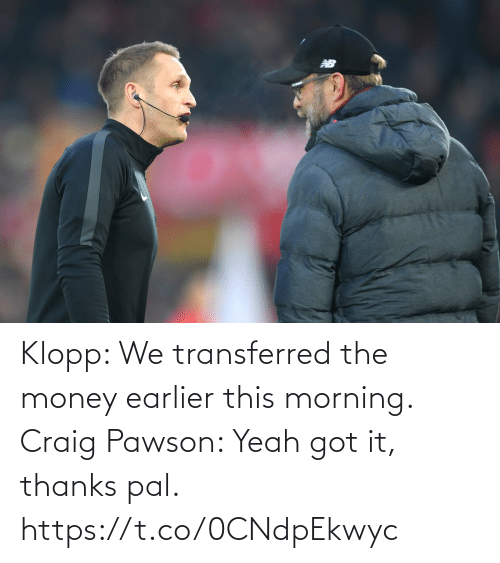 yeah: Klopp: We transferred the money earlier this morning.   Craig Pawson: Yeah got it, thanks pal. https://t.co/0CNdpEkwyc