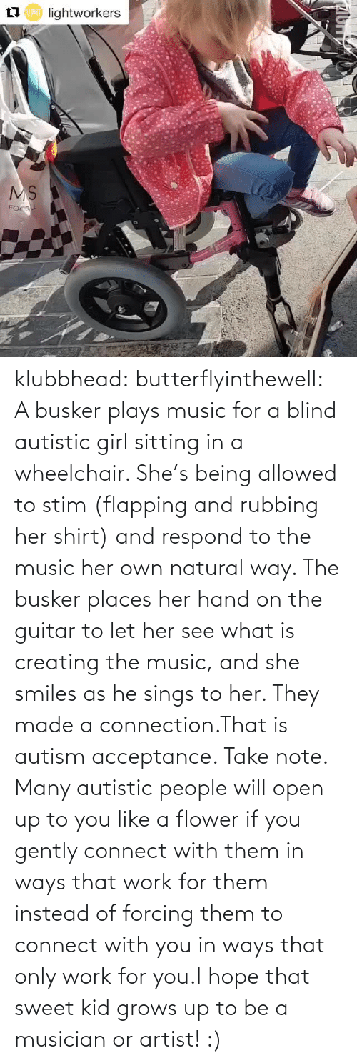 Allowed: klubbhead: butterflyinthewell: A busker plays music for a blind autistic girl sitting in a wheelchair. She's being allowed to stim (flapping and rubbing her shirt) and respond to the music her own natural way. The busker places her hand on the guitar to let her see what is creating the music, and she smiles as he sings to her. They made a connection.That is autism acceptance. Take note. Many autistic people will open up to you like a flower if you gently connect with them in ways that work for them instead of forcing them to connect with you in ways that only work for you.I hope that sweet kid grows up to be a musician or artist! :)