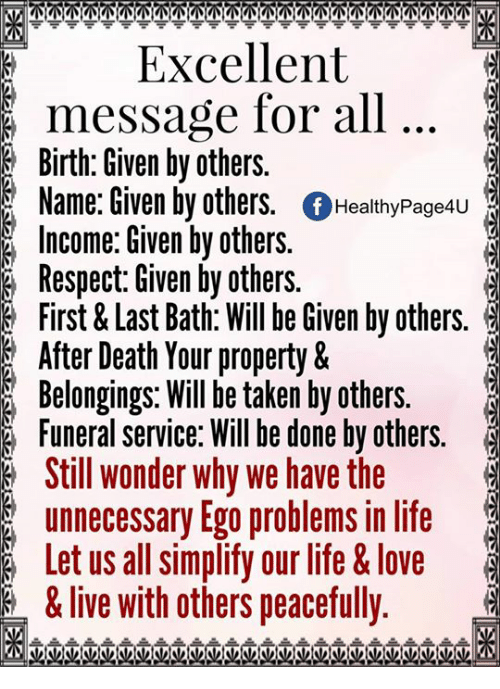 love live: KM  Excellent  message for all  Birth: Given by others.  Name: Given by others  Of Healthy Page4u  Income: Given by others.  Respect: Given by others.  First & Last Bath: Will be Given by others.  After Death Your property &  Belongings. Will be taken by others.  Funeral service: Will be done by others.  Still wonder why we have the  unnecessary Ego problems in life  Let us all simplify our life & love  &live with others peacefully.