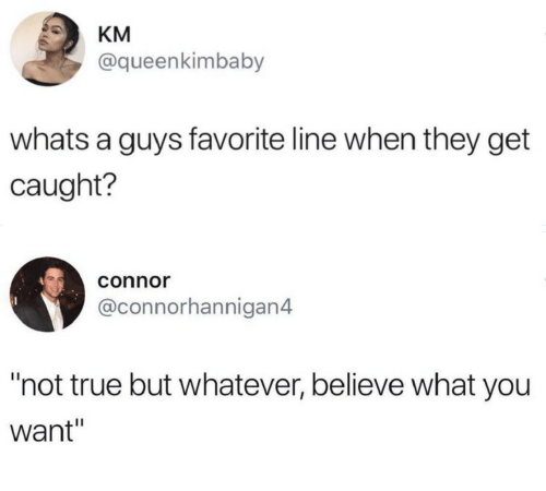 """True, Believe, and They: KM  @queenkimbaby  whats a guys favorite line when they get  caught?  connor  @connorhannigan4  """"not true but whatever, believe what you  want"""""""