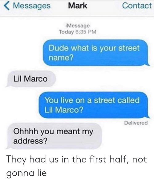 Dude What: KMessages Mark  Contact  iMessage  Today 6:35 PM  Dude what is your street  name?  Lil Marco  You live on a street called  Lil Marco?  Delivered  Ohhhh you meant my  address? They had us in the first half, not gonna lie