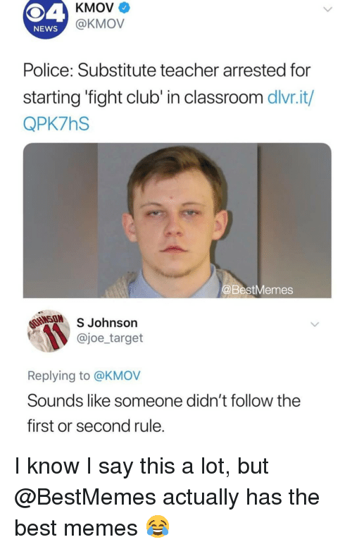 Club, Fight Club, and Memes: KMOV  @KMOV  NEWS  Police: Substitute teacher arrested for  starting 'fight club' in classroom dlvr.it/  QPK7hS  BestMemes  SON  S Johnson  @joe_target  Replying to @KMOV  Sounds like someone didn't follow the  first or second rule I know I say this a lot, but @BestMemes actually has the best memes 😂