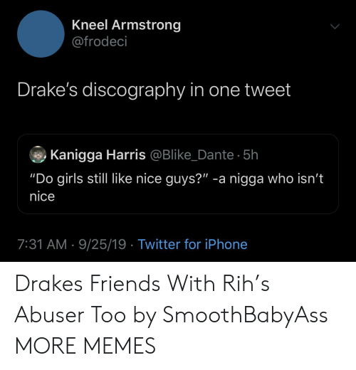 "armstrong: Kneel Armstrong  @frodeci  Drake's discography in one tweet  Kanigga Harris @Blike_Dante 5h  ""Do girls still like nice guys?"" -a nigga who isn't  nice  7:31 AM 9/25/19 Twitter for iPhone Drakes Friends With Rih's Abuser Too by SmoothBabyAss MORE MEMES"