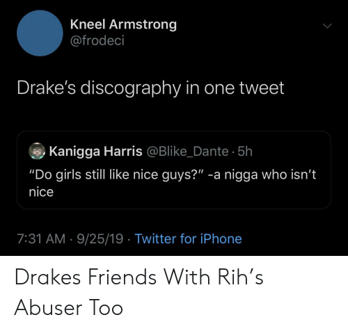 "armstrong: Kneel Armstrong  @frodeci  Drake's discography in one tweet  Kanigga Harris @Blike_Dante 5h  ""Do girls still like nice guys?"" -a nigga who isn't  nice  7:31 AM 9/25/19 Twitter for iPhone Drakes Friends With Rih's Abuser Too"
