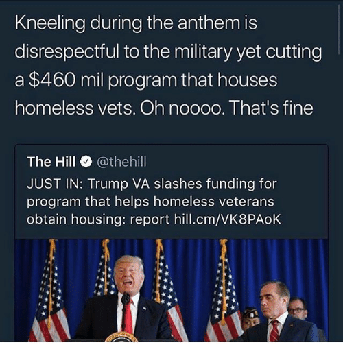 Homeless, Memes, and House: Kneeling during the anthem is  disrespectful to the military yet cutting  a $460 mil program that house:s  homeless vets. Oh noooo. That's fine  The Hill @thehill  JUST IN: Trump VA slashes funding for  program that helps homeless veterans  obtain housing: report hill.cm/VK8PAoK