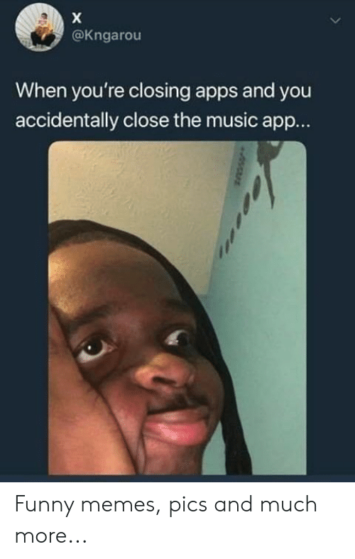 Funny, Memes, and Music: @Kngarou  When you're closing apps and you  accidentally close the music app... Funny memes, pics and much more...