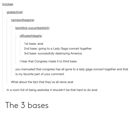 2nd base: knickae:  goatactivist:  nameonthespine:  bentdick-cucumberbitch:  officialwhitegirls  1st base: anal  2nd base: going to a Lady Gaga concert together  3rd base: successfully destroying America  I hear that Congress made it to third base  you insinuated that congress has all gone to a lady gaga concert together and that  is my favorite part of your comment  What about the fact that they've all done anal  In a room full of being assholes it shouldn't be that hard to do anal The 3 bases