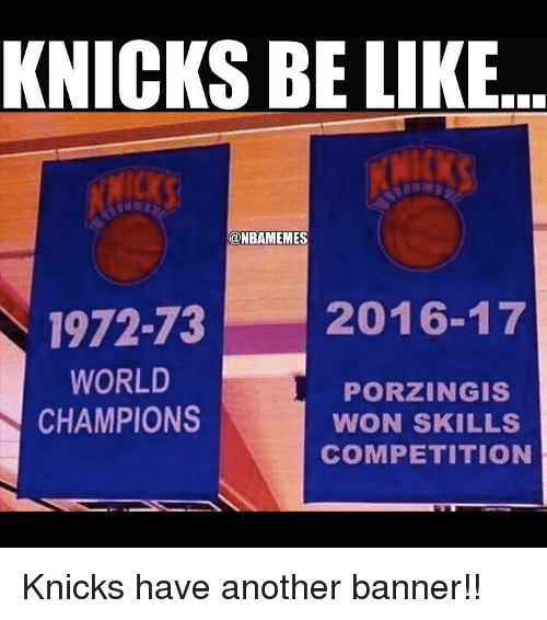 knick: KNICKS BE LIKE  ONBAMEMES  1972-73 2016-17  WORLD  PORZINGIS  CHAMPIONS  WON SKILLS  COMPETITION Knicks have another banner!!
