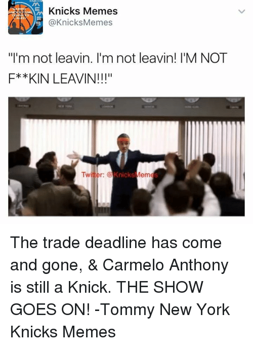 "New York Knicks: Knicks Memes  @Knicks Memes  ""I'm not leavin. I'm not leavin! I'M NOT  F* *KIN LEAVIN!!!""  Twitter:  Knicks  Mem The trade deadline has come and gone, & Carmelo Anthony is still a Knick. THE SHOW GOES ON!  -Tommy  New York Knicks Memes"
