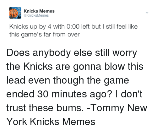 tommys: Knicks Memes  @KnicksMemes  Knicks up by 4 with 0:00 left but still feel like  this game's far from over Does anybody else still worry the Knicks are gonna blow this lead even though the game ended 30 minutes ago? I don't trust these bums. -Tommy  New York Knicks Memes