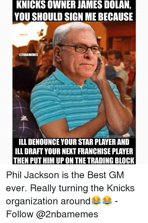 james dolan: KNICKS OWNER JAMES DOLAN,  YOU SHOULD SIGN MEBECAUSE  @2NBAMEMES  ILLDENOUNCE YOUR STAR PLAYER AND  ILLDRAFT YOURNEXT FRANCHISE PLAYER  THEN PUT HIM UP ON THETRADING BLOCK Phil Jackson is the Best GM ever. Really turning the Knicks organization around😂😂 - Follow @2nbamemes