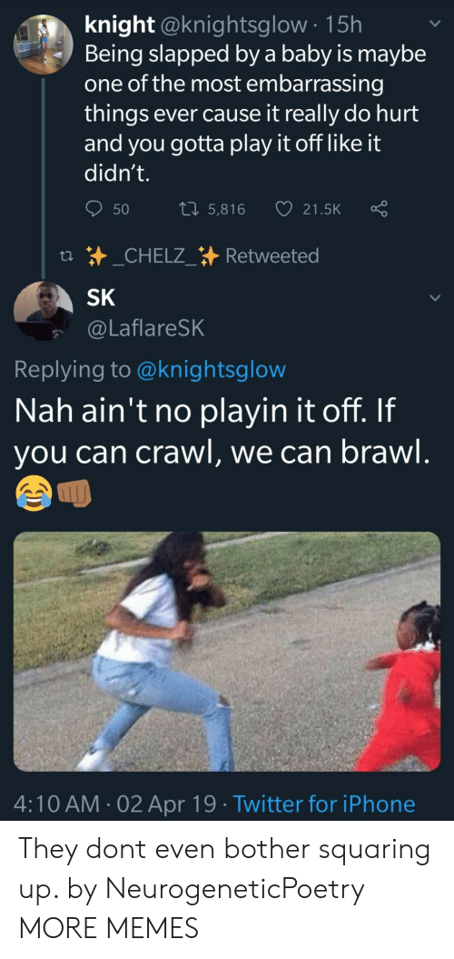 Play It Off: knight @knightsglow 15h  Being slapped by a baby is maybe  one of the most embarrassing  things ever cause it really do hurt  and you gotta play it off like it  didn't.  50 5,816 21.5K Ç  SK  @LaflareSK  Replying to @knightsglow  Nah ain't no playin it off. If  you can crawl, we can brawl  ムへ  4:10 AM-02 Apr 19 Twitter for iPhone They dont even bother squaring up. by NeurogeneticPoetry MORE MEMES