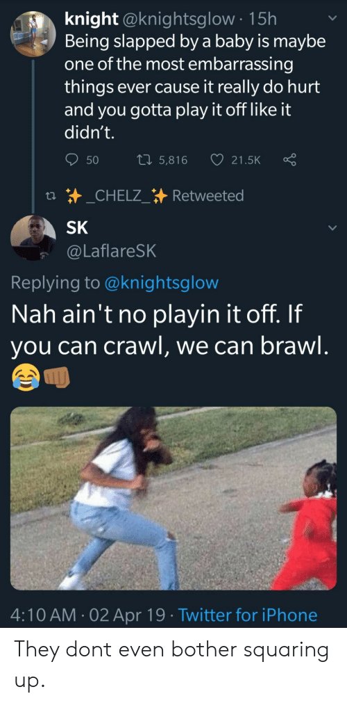 Play It Off: knight @knightsglow 15h  Being slapped by a baby is maybe  one of the most embarrassing  things ever cause it really do hurt  and you gotta play it off like it  didn't.  50 5,816 21.5K Ç  SK  @LaflareSK  Replying to @knightsglow  Nah ain't no playin it off. If  you can crawl, we can brawl  ムへ  4:10 AM-02 Apr 19 Twitter for iPhone They dont even bother squaring up.