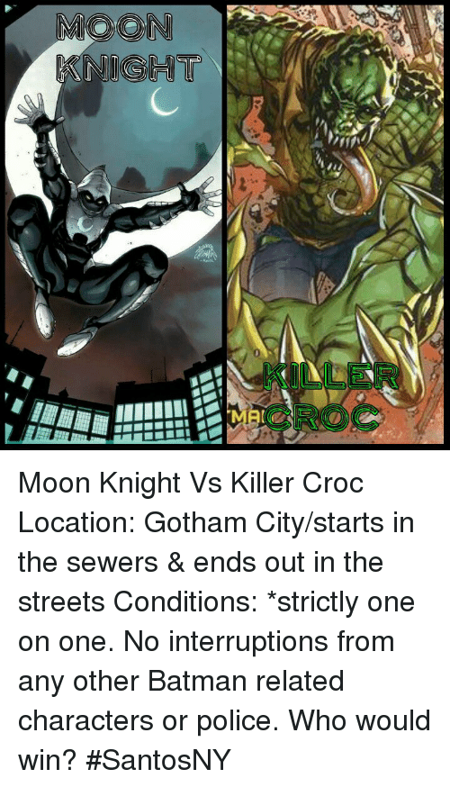 Killer Croc: KNIGHT Moon Knight Vs Killer Croc  Location: Gotham City/starts in the sewers & ends out in the streets  Conditions: *strictly one on one. No interruptions from any other Batman related characters or police.  Who would win?  #SantosNY