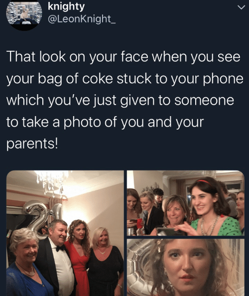 bag: knighty  @LeonKnight_  That look on your face when you see  your bag of coke stuck to your phone  which you've just given to someone  to take a photo of you and your  parents!
