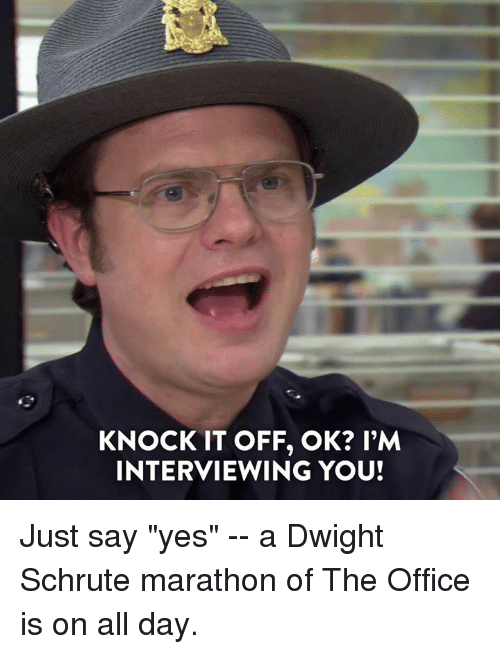 """Dank, The Office, and Dwight Schrute: KNOCK IT OFF, OK? l'M  INTERVIEWING YOU! Just say """"yes"""" -- a Dwight Schrute marathon of The Office is on all day."""