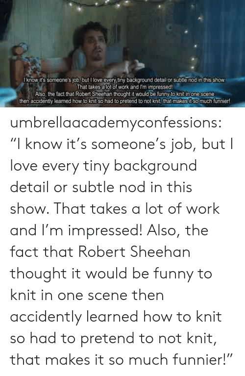 "Funny, Love, and Tumblr: know it's someone's job, but l love every tiny background detail or subtle nod in this show  That takesa lot of work and I'm impressed  Also, the fact that Robert Sheehan thought it would be funny to knit inone cene  then accidently leaned how to knit so had to pretend to not knit, that makes ft so much furinier! umbrellaacademyconfessions:  ""I know it's someone's job, but I love every tiny background detail or subtle nod in this show. That takes a lot of work and I'm impressed! Also, the fact that Robert Sheehan thought it would be funny to knit in one scene then accidently learned how to knit so had to pretend to not knit, that makes it so much funnier!"""