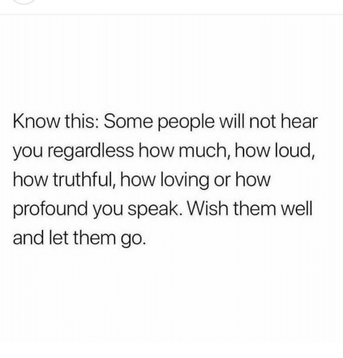 profound: Know this: Some people will not hear  you regardless how much, how loud,  how truthful, how loving or how  profound you speak. Wish them well  and let them go.