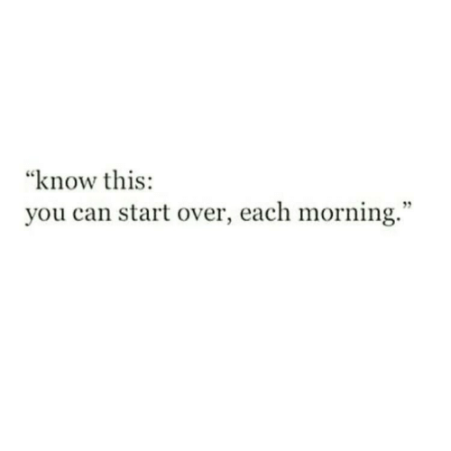 """start over: """"know this:  you can start over, each morning."""""""