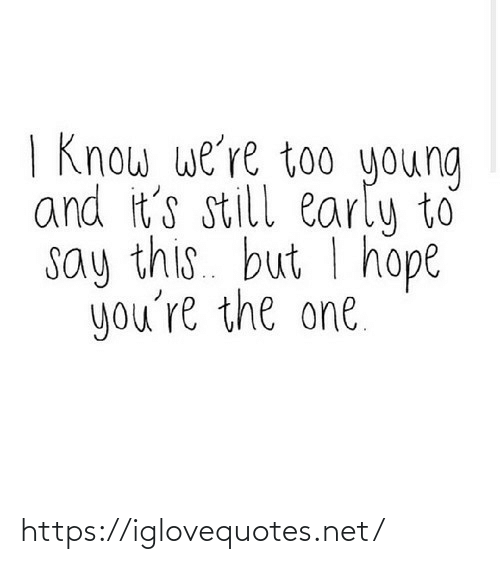 I Hope: | Know we're too young  and it's still early to  say this. but I hope  you're the one. https://iglovequotes.net/