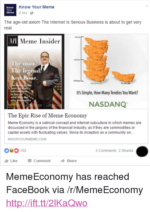 """Community, Facebook, and Inception: Know  Your  Meme  Know Your Meme  2 hrs  The age-old axiom The Internet Is Serious Business is about to get very  real  MI  Meme Insider  The iian  The legend  Ken Bone.  NASDANG  th  to find out  what L  after  Its Simple, How Many Tendies You Want?  NASDANQ  The Epic Rise of Meme Economy  Meme Economy is a satirical concept and internet subculture in which memes are  discussed in the jargons of the financial industry, as if they are commodities or  capital assets with fluctuating values. Since its inception as a community on..  KNOWYOURMEME.COM  03 102  3 Comments 2 Shares  Like-Comment → Share <p>MemeEconomy has reached FaceBook via /r/MemeEconomy <a href=""""http://ift.tt/2lKaQwo"""">http://ift.tt/2lKaQwo</a></p>"""