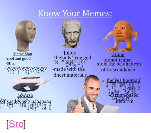 "Meme, Memes, and Reddit: Know Your Memes:  Meme Man  Julius  Orang  donot trunst  -stole the octahedron  of trascendance  -cool and good  SUcc  04-ㄧ判  I㈥-누 с一さ  yytwywwy-made with the  finest materials  e the ves hooman  占ひ  catbnhasecd  Tiféforrrm  aśwazb <p>[<a href=""https://www.reddit.com/r/surrealmemes/comments/81m08q/a_small_guide_for_new_users/"">Src</a>]</p>"