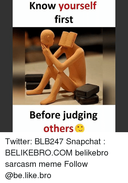 Know Yourself: Know yourself  first  Before judging  others Twitter: BLB247 Snapchat : BELIKEBRO.COM belikebro sarcasm meme Follow @be.like.bro