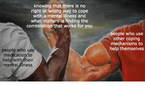 You People: knowing that there is no  right or wrong way to cope  with a mental illness and  what matters is finding the  combination that works for you  people who use  other coping  mechanisms to  help themselves  people who use  medication to  help with their  mental illness