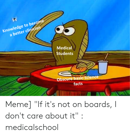 """Medical Students: Knowledge to become  a better clinician  Medical  Students  bscure basic-science  facts Meme] """"If it's not on boards, I don't care about it"""" : medicalschool"""