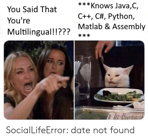 Java: ***Knows Java,C,  You Said That  C++, C#, Python,  You're  Matlab & Assembly  Multilingual!!???  *** SocialLifeError: date not found