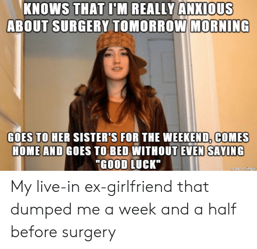 """Good, Home, and Imgur: KNOWS THAT I'M REALLY ANXIOUS  ABOUT SURGERY TOMORROW MORNING  GOES TO HER SISTER'S FOR THE WEEKEND, COMES  HOME AND GOES TO BED WITHOUT EVEN SAYING  """"GOOD LUCK""""  made on imgur My live-in ex-girlfriend that dumped me a week and a half before surgery"""