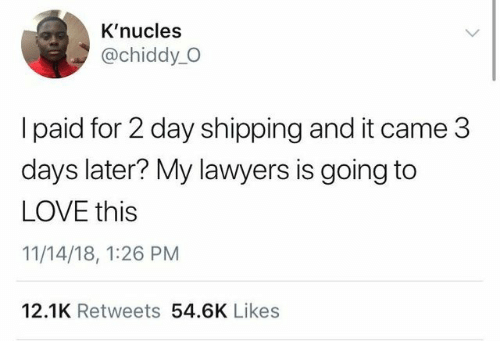 Love, Lawyers, and Day: K'nucles  @chiddy_O  l paid for 2 day shipping and it came 3  days later? My lawyers is going to  LOVE this  11/14/18, 1:26 PM  12.1K Retweets 54.6K Likes