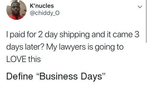 "Love, Define, and Lawyers: K'nucles  @chiddy_O  l paid for 2 day shipping and it came 3  days later? My lawyers is going to  LOVE this Define ""Business Days"""