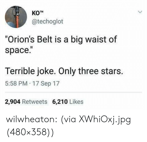 "Target, Tumblr, and Blog: KO  @techoglot  ""Orion's Belt is a big waist of  space.  Terrible joke. Only three stars.  5:58 PM 17 Sep 17  2,904 Retweets 6,210 Likes wilwheaton:  (via XWhiOxj.jpg (480×358))"