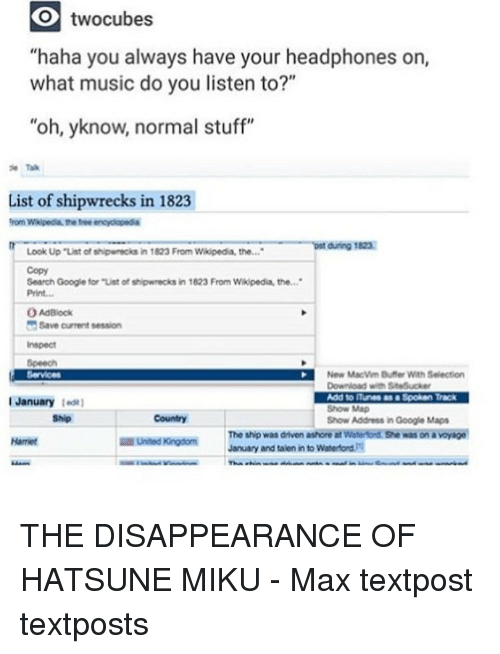 """the disappeared: KO twocubes  """"haha you always have your headphones on  what music do you listen to?""""  """"oh, yknow, normal stuff""""  ie Tak  List of shipwrecks in 1823  from Wkipedia the encyclopedia  during 1823  Look Up """"List of shipwneciks in 1823 From Wikipedia, the  Search Google for """"Ust of shipwrecks  in 1823 From Wikipedia, the  OAdalock  Save current session  Inspect  New Macwm Buner With Selection  Add to ITunes Spoken Track  I January  Show Map  Show Address in Google Maps  United Kingdom  January and taken into Waterford THE DISAPPEARANCE OF HATSUNE MIKU - Max textpost textposts"""