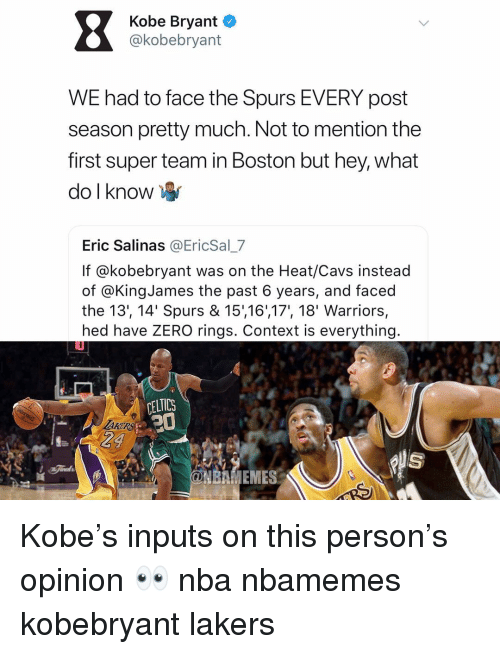 salinas: Kobe Bryant o  @kobebryant  WE had to face the Spurs EVERY post  season pretty much. Not to mention the  first super team in Boston but hey, what  do l know  Eric Salinas @EricSal_7  If @kobebryant was on the Heat/Cavs instead  of @KingJames the past 6 years, and faced  the 13', 14' Spurs & 15,16',17', 18' Warriors,  hed have ZERO rings. Context is everything  CELTICS  BAMENES Kobe's inputs on this person's opinion 👀 nba nbamemes kobebryant lakers