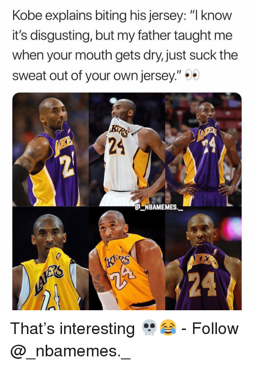 "Memes, Kobe, and 🤖: Kobe explains biting his jersey: ""l know  it's disgusting, but my father taught me  when your mouth gets dry, just suck the  sweat out of your own jersey.""  24  NBAMEMES  24 That's interesting 💀😂 - Follow @_nbamemes._"
