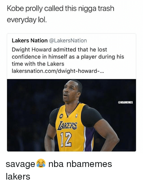 Basketball, Confidence, and Dwight Howard: Kobe prolly called this nigga trash  everyday lol  Lakers Nation @LakersNation  Dwight Howard admitted that he lost  confidence in himself as a player during his  time with the Lakers  lakersnation.com/dwight-howard-...  ONBAMEMES  TAKERS  12 savage😂 nba nbamemes lakers