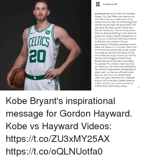 Gordon Hayward: kobebryant #  kobebryant Be sad. Be mad. Be frustrated.  Scream. Cry. Sulk. When you wake up you  will think it was just a nightmare only to  realize it's all too real. You will be angry and  wish for the day back, the game back THAT  play back. But reality gives nothing back  and nor should you. Time to move on and  focus on doing everything in your power to  prepare for surgery, ask all the questions to  be sure you understand fully the procedure  so that you may visualize i in your  subconscious while being operated on and  better the chance of it's success. Then focus  on the recovery process day by day by day.  It's a long journey but if you focus on the  mini milestones along the way you will find  beauty in the struggle of doing simple  things that prior to this injury were takern  for granted. This will also mean that when  you return you will have a new perspective  You will be so appreciative of being able to  stand, walk, run that you will train harder  than you ever have. You see the belief  within you grow with each mini milestone  and you will come back a better player for  it. Best of luck to you on this journey my  brother #mambamentality always.  J6  ELTICS  20 Kobe Bryant's inspirational message for Gordon Hayward. Kobe vs Hayward Videos: https://t.co/ZU3xMY25AX https://t.co/oQLNUotfa0