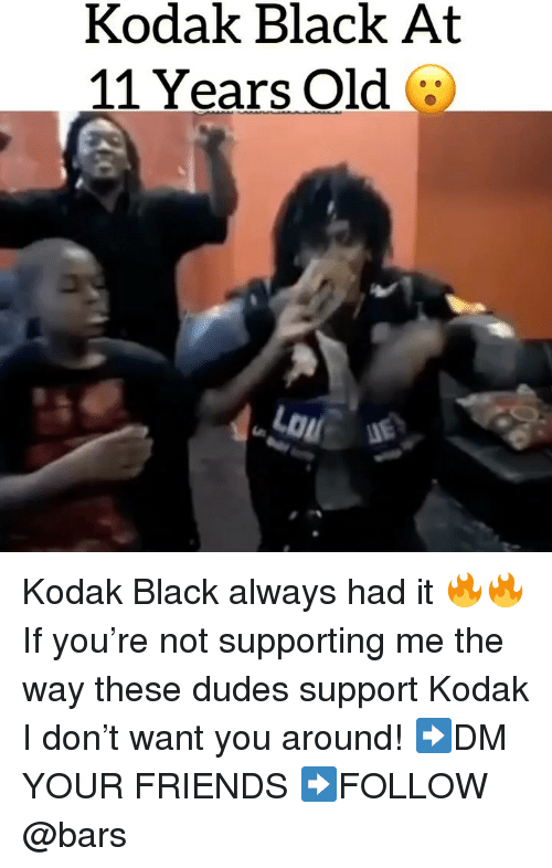 Friends, Memes, and Black: Kodak Black At  11 Years Old  LOu Kodak Black always had it 🔥🔥 If you're not supporting me the way these dudes support Kodak I don't want you around! ➡️DM YOUR FRIENDS ➡️FOLLOW @bars